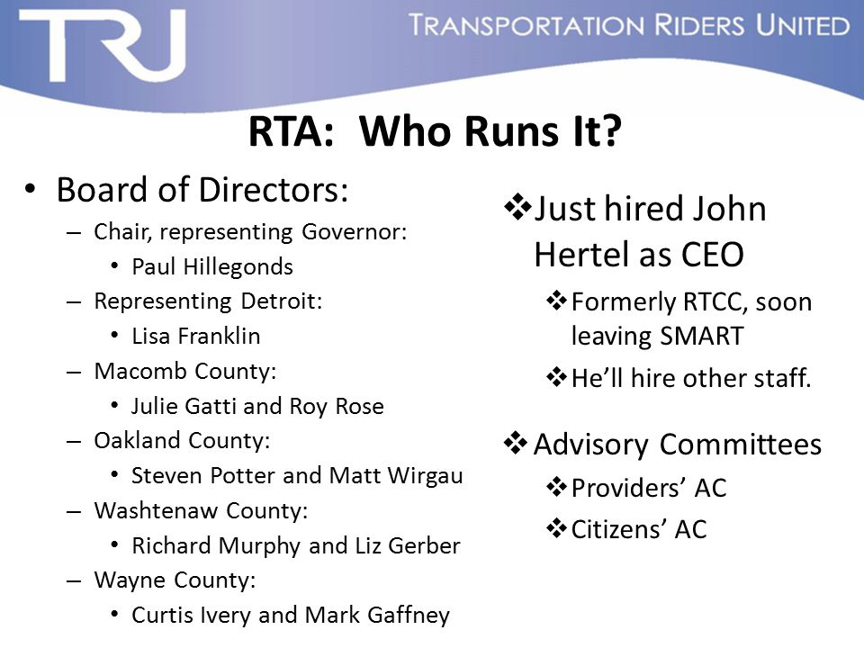 RTA: Who Runs It? Board of Directors: – Chair, representing Governor: Paul Hillegonds – Representing Detroit: Lisa Franklin – Macomb County: Julie Gat