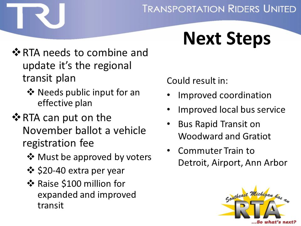 Next Steps  RTA needs to combine and update it's the regional transit plan  Needs public input for an effective plan  RTA can put on the November ballot a vehicle registration fee  Must be approved by voters  $20-40 extra per year  Raise $100 million for expanded and improved transit Could result in: Improved coordination Improved local bus service Bus Rapid Transit on Woodward and Gratiot Commuter Train to Detroit, Airport, Ann Arbor