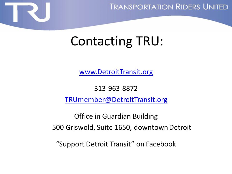 Contacting TRU: www.DetroitTransit.org 313-963-8872 TRUmember@DetroitTransit.org Office in Guardian Building 500 Griswold, Suite 1650, downtown Detroit Support Detroit Transit on Facebook