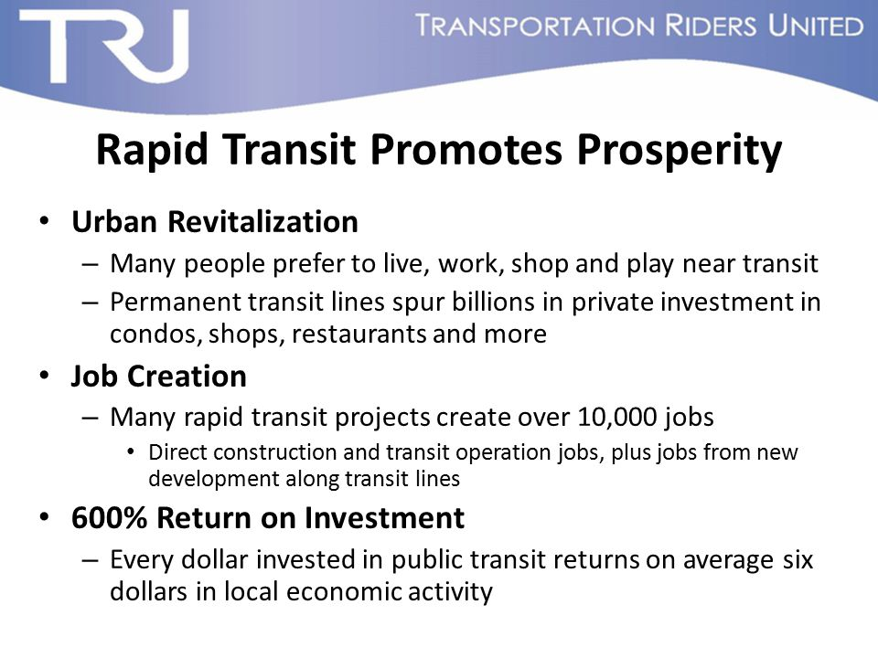 Rapid Transit Promotes Prosperity Urban Revitalization – Many people prefer to live, work, shop and play near transit – Permanent transit lines spur b