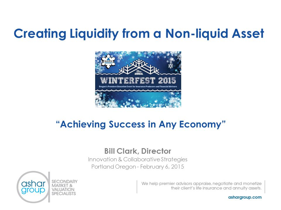 Creating Liquidity from a Non-liquid Asset Bill Clark, Director Innovation & Collaborative Strategies Portland Oregon - February 6, 2015 Achieving Success in Any Economy