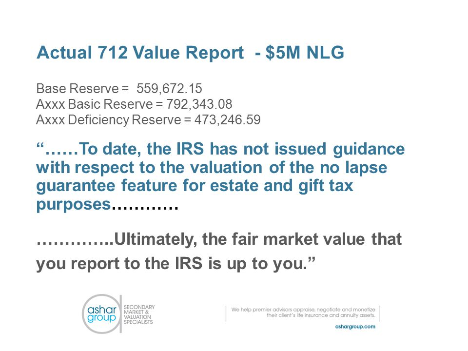 Actual 712 Value Report - $5M NLG Base Reserve = 559,672.15 Axxx Basic Reserve = 792,343.08 Axxx Deficiency Reserve = 473,246.59 ……To date, the IRS has not issued guidance with respect to the valuation of the no lapse guarantee feature for estate and gift tax purposes………… …………..Ultimately, the fair market value that you report to the IRS is up to you.