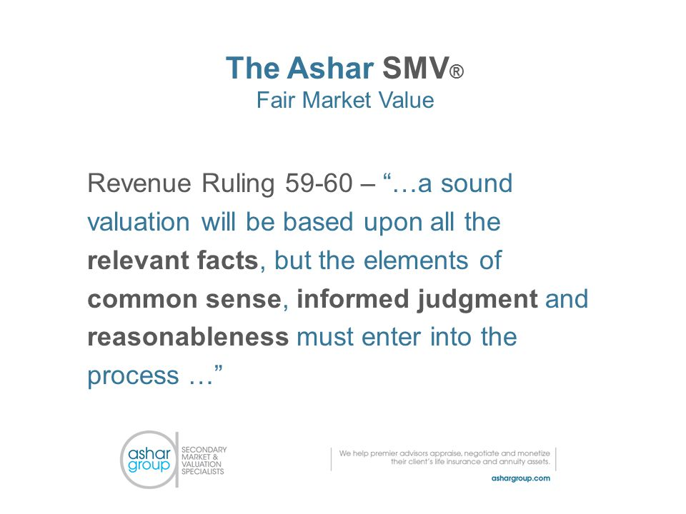 The Ashar SMV ® Fair Market Value Revenue Ruling 59-60 – …a sound valuation will be based upon all the relevant facts, but the elements of common sense, informed judgment and reasonableness must enter into the process …