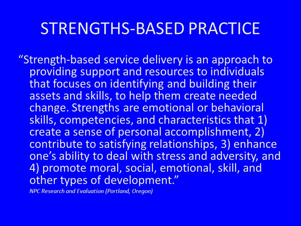 STRENGTHS-BASED PRACTICE Strength-based service delivery is an approach to providing support and resources to individuals that focuses on identifying and building their assets and skills, to help them create needed change.