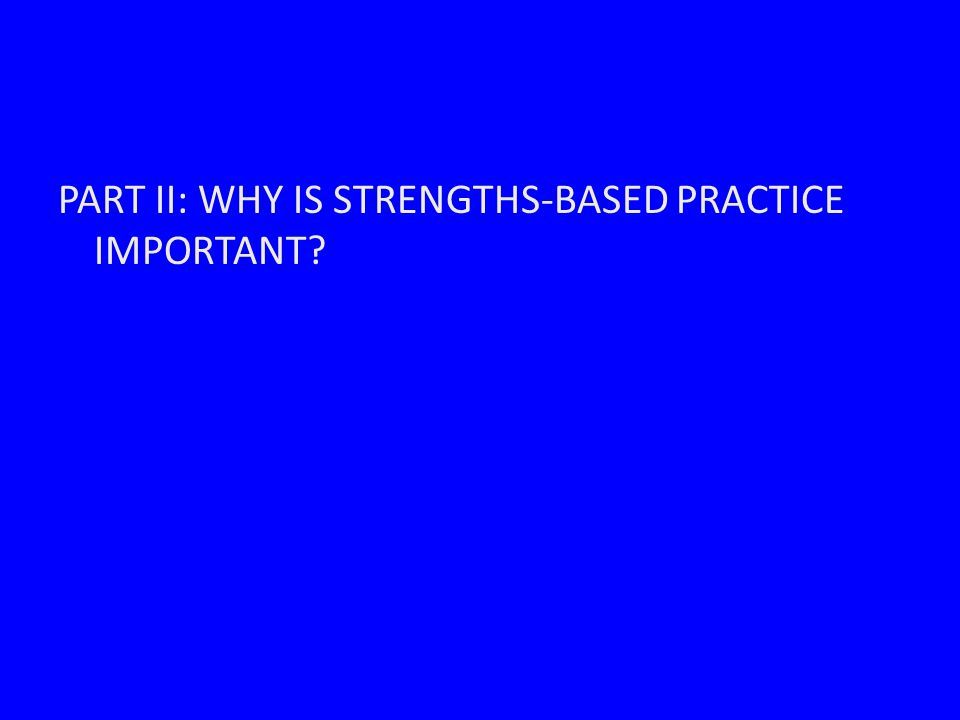 PART II: WHY IS STRENGTHS-BASED PRACTICE IMPORTANT