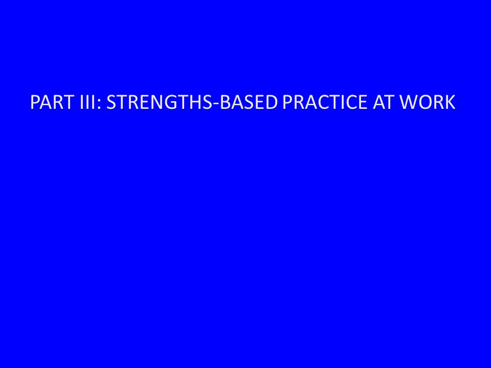 PART III: STRENGTHS-BASED PRACTICE AT WORK