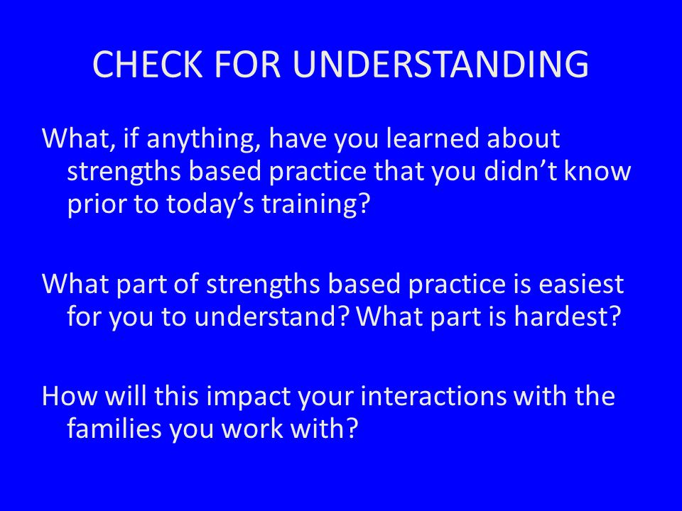 CHECK FOR UNDERSTANDING What, if anything, have you learned about strengths based practice that you didn't know prior to today's training.
