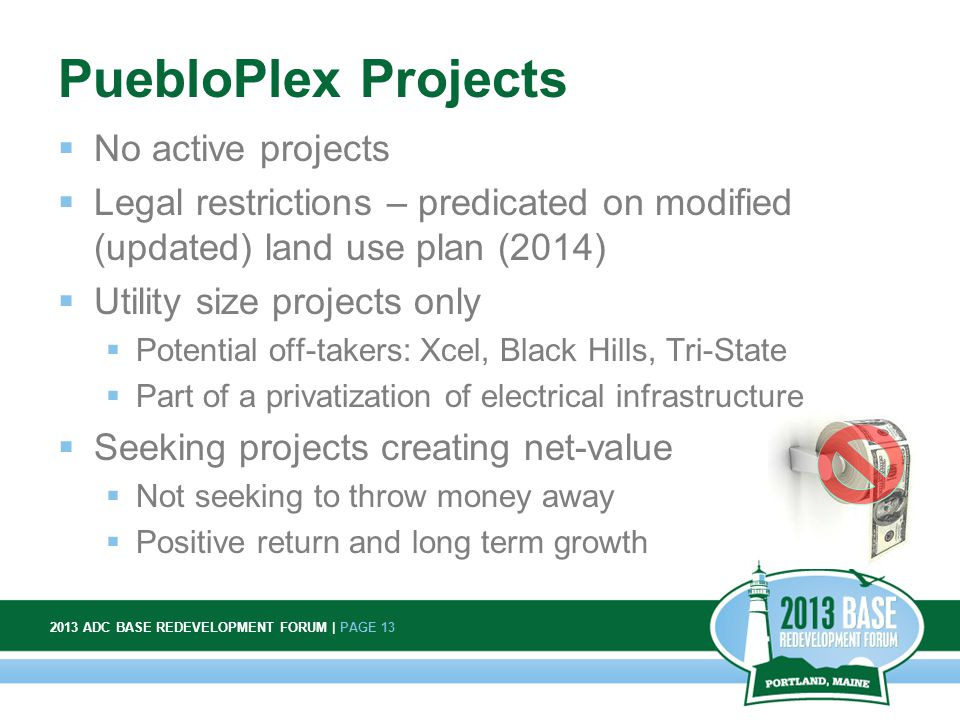 2013 ADC BASE REDEVELOPMENT FORUM | PAGE 13 13 PuebloPlex Projects  No active projects  Legal restrictions – predicated on modified (updated) land use plan (2014)  Utility size projects only  Potential off-takers: Xcel, Black Hills, Tri-State  Part of a privatization of electrical infrastructure  Seeking projects creating net-value  Not seeking to throw money away  Positive return and long term growth