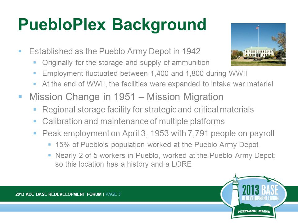2013 ADC BASE REDEVELOPMENT FORUM | PAGE 3 3 PuebloPlex Background  Established as the Pueblo Army Depot in 1942  Originally for the storage and supply of ammunition  Employment fluctuated between 1,400 and 1,800 during WWII  At the end of WWII, the facilities were expanded to intake war materiel  Mission Change in 1951 – Mission Migration  Regional storage facility for strategic and critical materials  Calibration and maintenance of multiple platforms  Peak employment on April 3, 1953 with 7,791 people on payroll  15% of Pueblo's population worked at the Pueblo Army Depot  Nearly 2 of 5 workers in Pueblo, worked at the Pueblo Army Depot; so this location has a history and a LORE