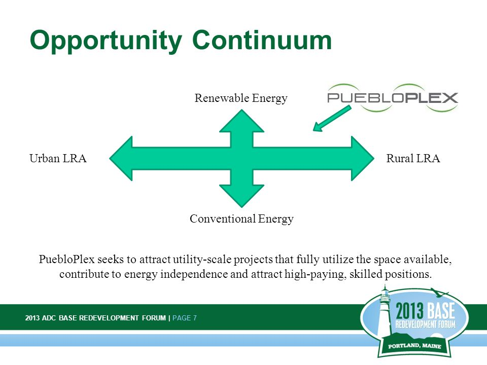 2013 ADC BASE REDEVELOPMENT FORUM | PAGE 7 7 Opportunity Continuum Urban LRARural LRA Renewable Energy Conventional Energy PuebloPlex seeks to attract