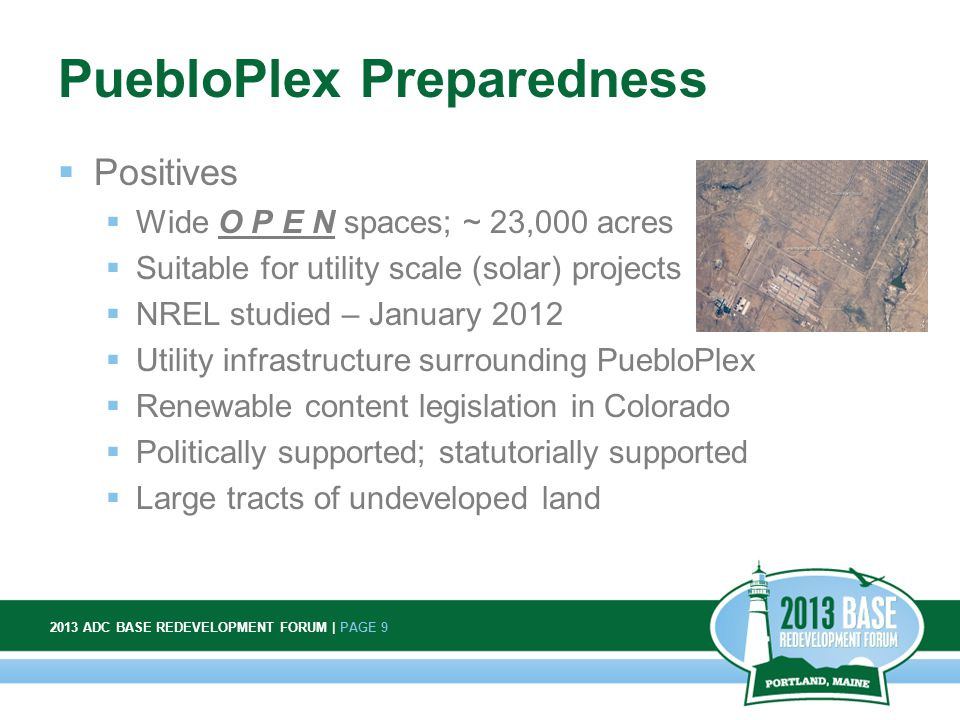 2013 ADC BASE REDEVELOPMENT FORUM | PAGE 9 9 PuebloPlex Preparedness  Positives  Wide O P E N spaces; ~ 23,000 acres  Suitable for utility scale (solar) projects  NREL studied – January 2012  Utility infrastructure surrounding PuebloPlex  Renewable content legislation in Colorado  Politically supported; statutorially supported  Large tracts of undeveloped land