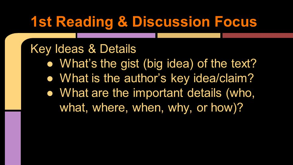 Key Ideas & Details ●What's the gist (big idea) of the text? ●What is the author's key idea/claim? ●What are the important details (who, what, where,