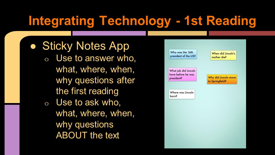●Sticky Notes App o Use to answer who, what, where, when, why questions after the first reading o Use to ask who, what, where, when, why questions ABOUT the text Integrating Technology - 1st Reading