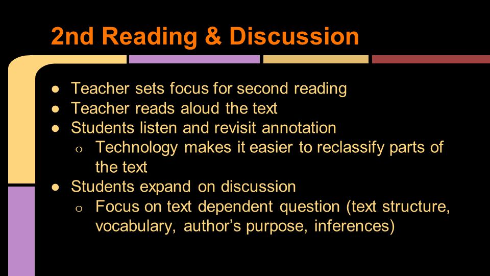 ●Teacher sets focus for second reading ●Teacher reads aloud the text ●Students listen and revisit annotation o Technology makes it easier to reclassify parts of the text ●Students expand on discussion o Focus on text dependent question (text structure, vocabulary, author's purpose, inferences) 2nd Reading & Discussion