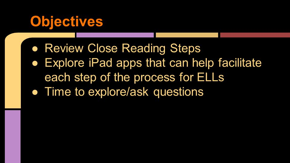 ●Review Close Reading Steps ●Explore iPad apps that can help facilitate each step of the process for ELLs ●Time to explore/ask questions Objectives