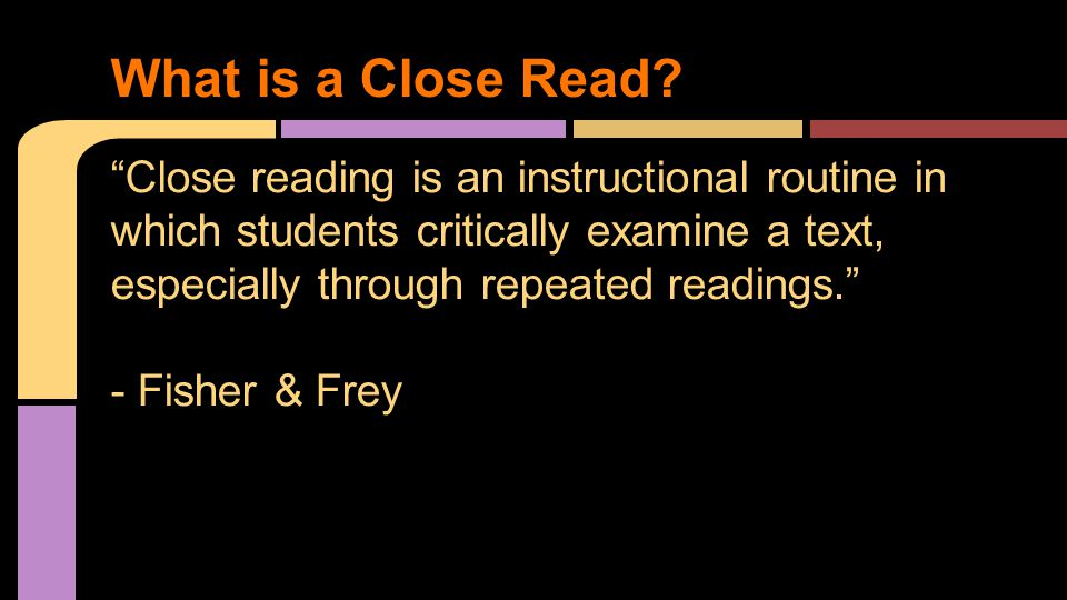 Close reading is an instructional routine in which students critically examine a text, especially through repeated readings. - Fisher & Frey What is a Close Read
