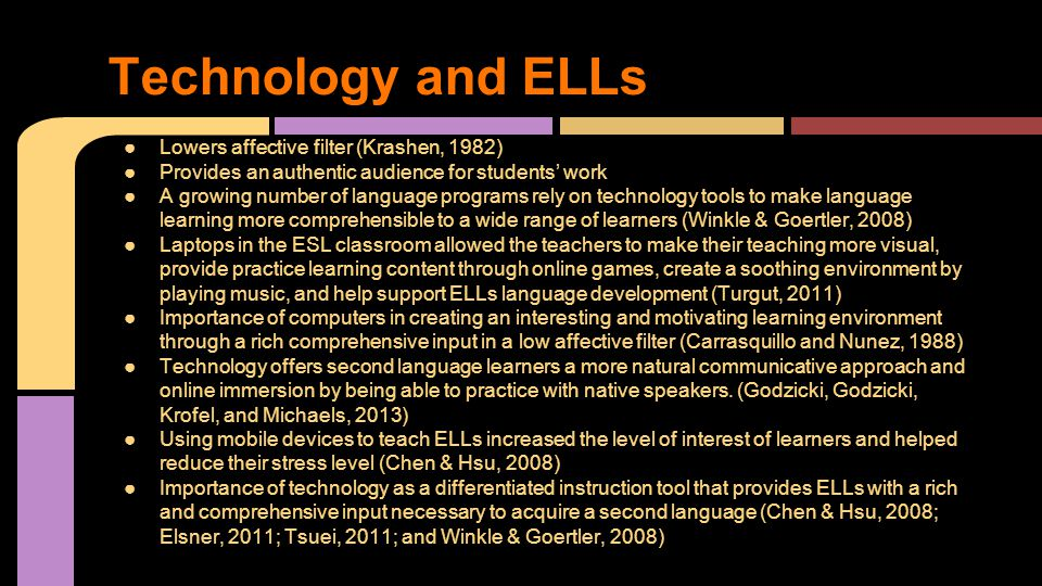 ●Lowers affective filter (Krashen, 1982) ●Provides an authentic audience for students' work ●A growing number of language programs rely on technology tools to make language learning more comprehensible to a wide range of learners (Winkle & Goertler, 2008) ●Laptops in the ESL classroom allowed the teachers to make their teaching more visual, provide practice learning content through online games, create a soothing environment by playing music, and help support ELLs language development (Turgut, 2011) ●Importance of computers in creating an interesting and motivating learning environment through a rich comprehensive input in a low affective filter (Carrasquillo and Nunez, 1988) ●Technology offers second language learners a more natural communicative approach and online immersion by being able to practice with native speakers.