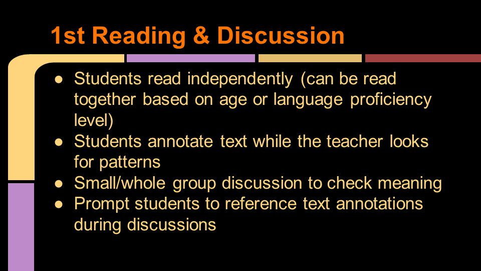 ●Students read independently (can be read together based on age or language proficiency level) ●Students annotate text while the teacher looks for patterns ●Small/whole group discussion to check meaning ●Prompt students to reference text annotations during discussions 1st Reading & Discussion