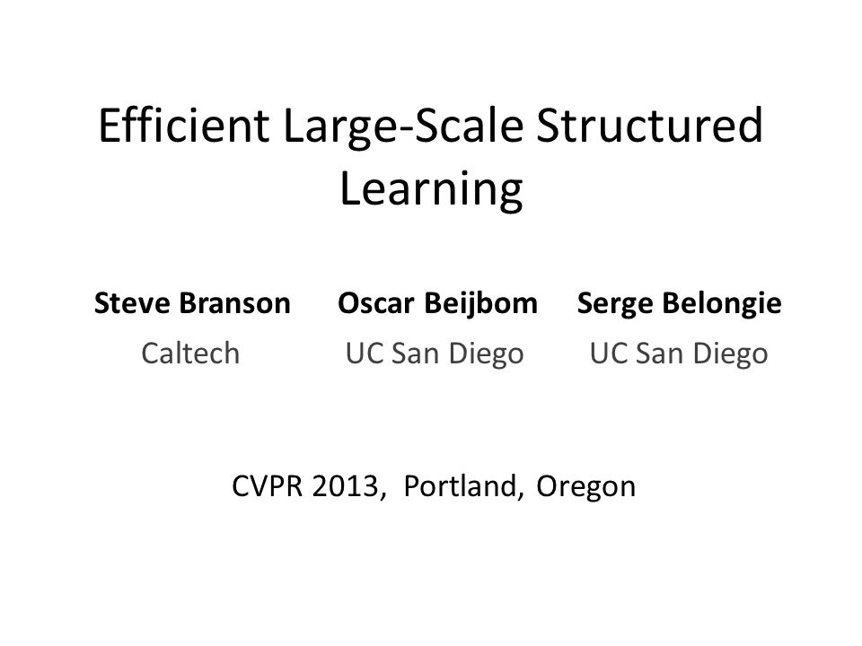 Efficient Large-Scale Structured Learning Steve Branson Oscar Beijbom Serge Belongie CVPR 2013, Portland, Oregon UC San Diego Caltech