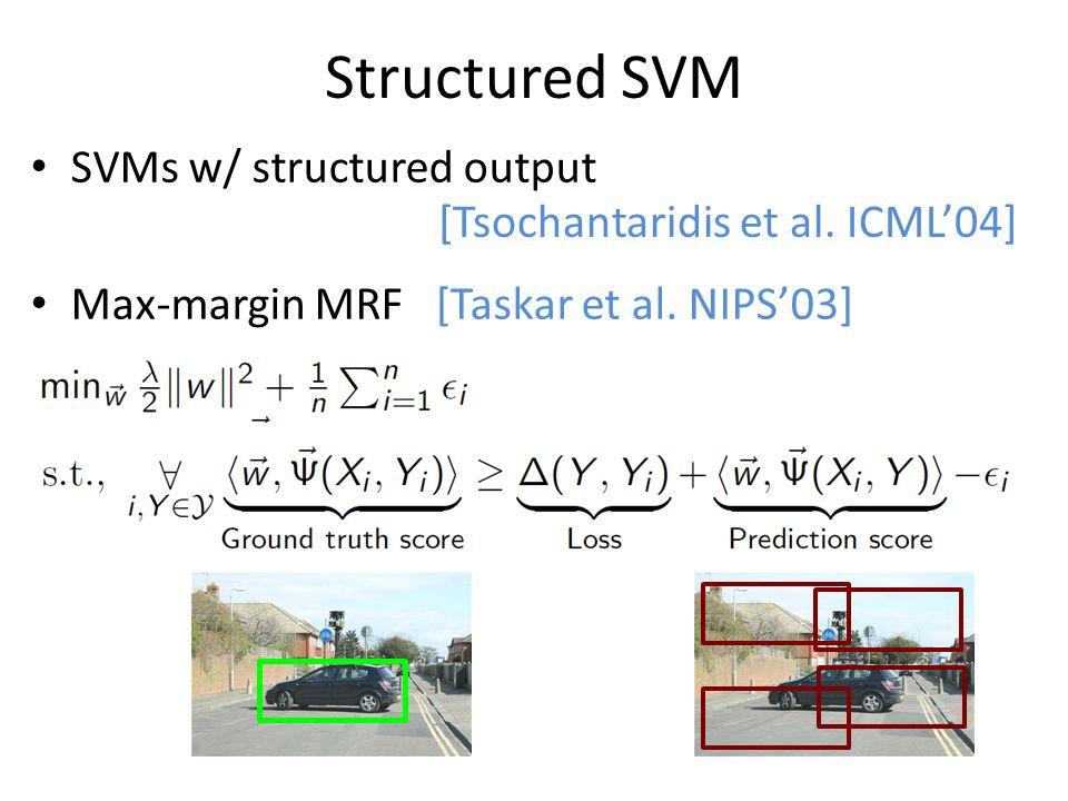 Structured SVM SVMs w/ structured output Max-margin MRF [Taskar et al. NIPS'03] [Tsochantaridis et al. ICML'04]
