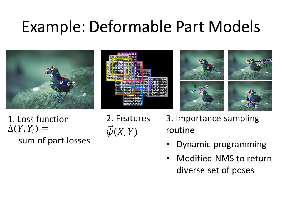 Example: Deformable Part Models 3. Importance sampling routine Dynamic programming Modified NMS to return diverse set of poses
