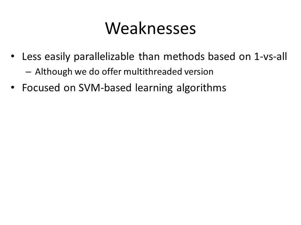 Weaknesses Less easily parallelizable than methods based on 1-vs-all – Although we do offer multithreaded version Focused on SVM-based learning algori