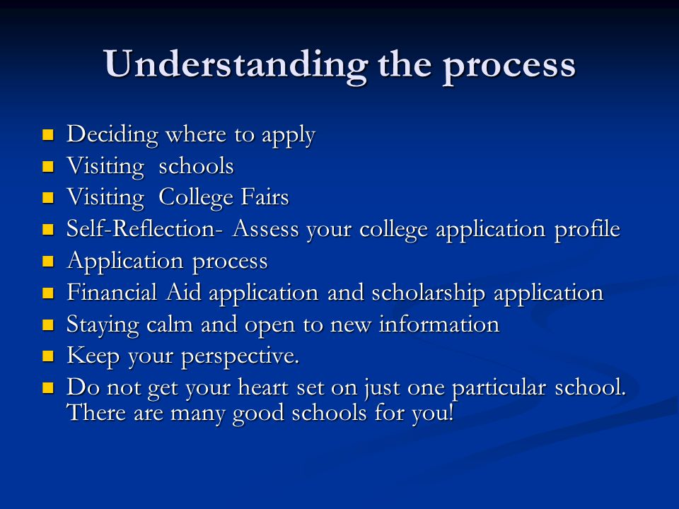 Understanding the process Deciding where to apply Deciding where to apply Visiting schools Visiting schools Visiting College Fairs Visiting College Fairs Self-Reflection- Assess your college application profile Self-Reflection- Assess your college application profile Application process Application process Financial Aid application and scholarship application Financial Aid application and scholarship application Staying calm and open to new information Staying calm and open to new information Keep your perspective.