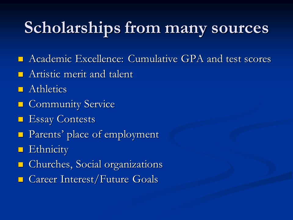Scholarships from many sources Academic Excellence: Cumulative GPA and test scores Academic Excellence: Cumulative GPA and test scores Artistic merit and talent Artistic merit and talent Athletics Athletics Community Service Community Service Essay Contests Essay Contests Parents' place of employment Parents' place of employment Ethnicity Ethnicity Churches, Social organizations Churches, Social organizations Career Interest/Future Goals Career Interest/Future Goals