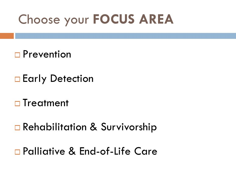 Choose your FOCUS AREA  Prevention  Early Detection  Treatment  Rehabilitation & Survivorship  Palliative & End-of-Life Care