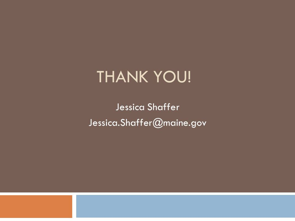 THANK YOU! Jessica Shaffer Jessica.Shaffer@maine.gov