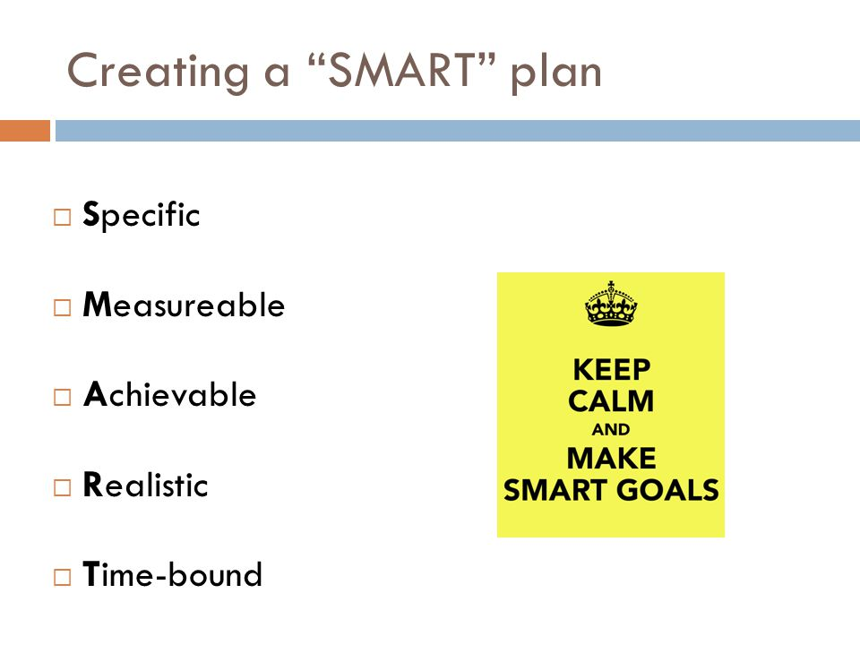 Creating a SMART plan  Specific  Measureable  Achievable  Realistic  Time-bound