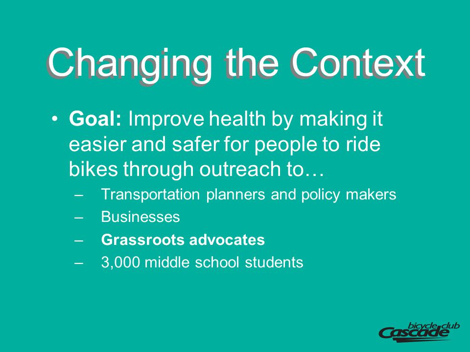 Changing the Context Goal: Improve health by making it easier and safer for people to ride bikes through outreach to… –Transportation planners and pol