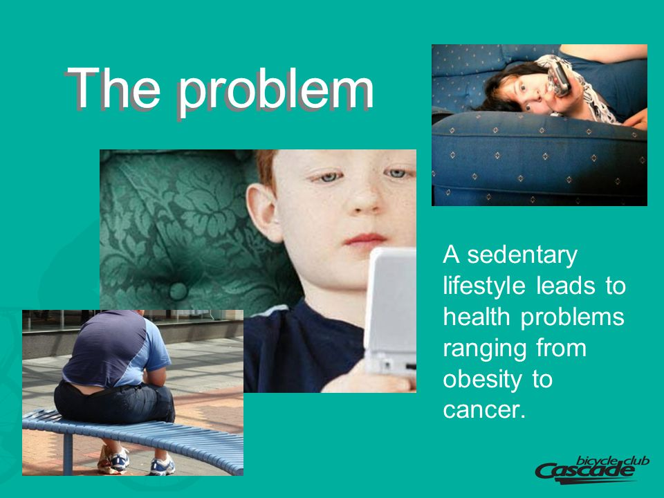 The problem A sedentary lifestyle leads to health problems ranging from obesity to cancer.