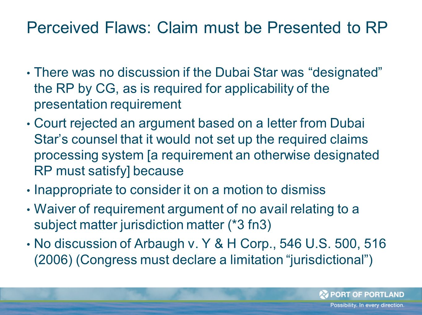 Perceived Flaws: Claim must be Presented to RP There was no discussion if the Dubai Star was designated the RP by CG, as is required for applicability of the presentation requirement Court rejected an argument based on a letter from Dubai Star's counsel that it would not set up the required claims processing system [a requirement an otherwise designated RP must satisfy] because Inappropriate to consider it on a motion to dismiss Waiver of requirement argument of no avail relating to a subject matter jurisdiction matter (*3 fn3) No discussion of Arbaugh v.