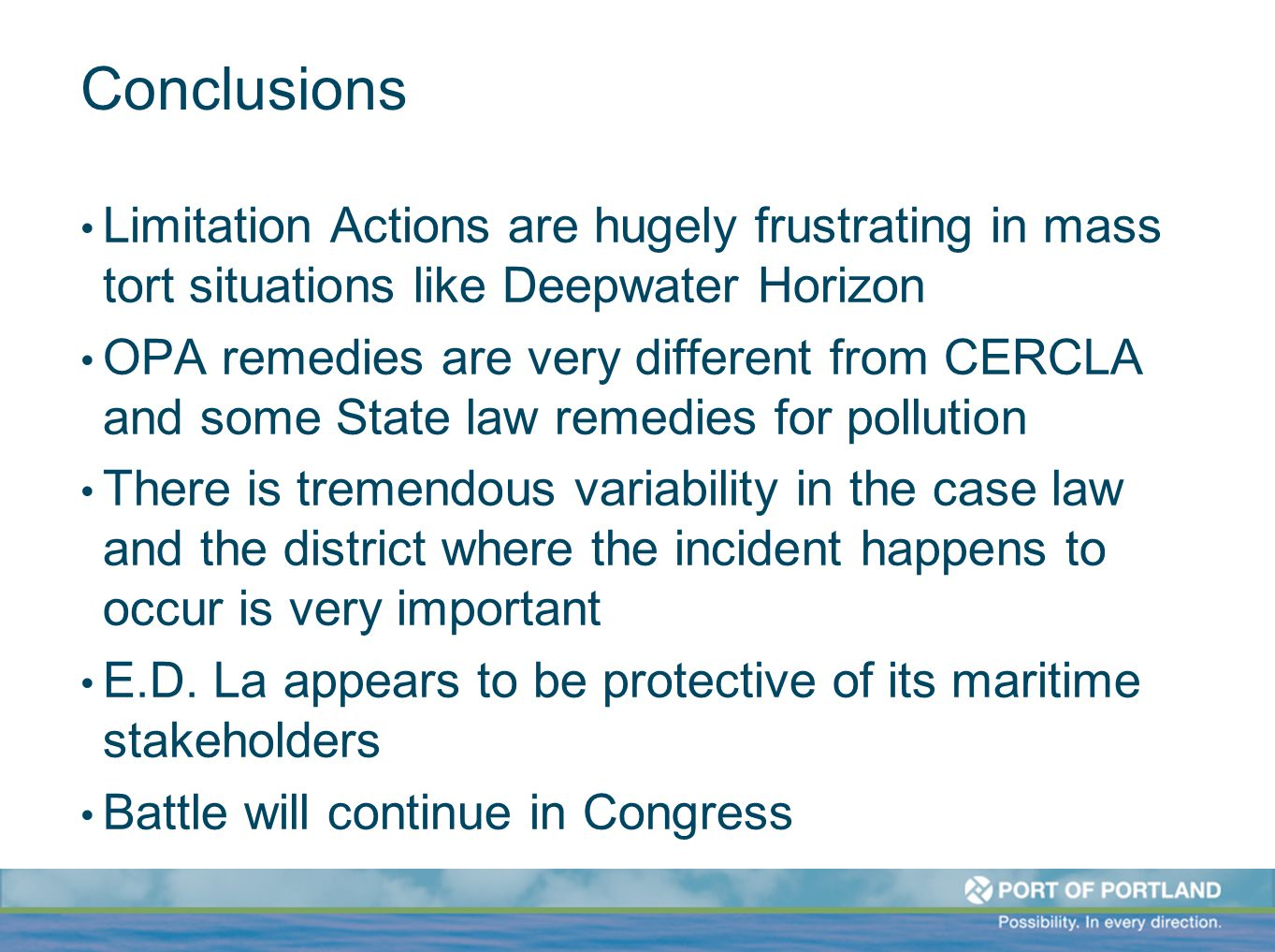 Conclusions Limitation Actions are hugely frustrating in mass tort situations like Deepwater Horizon OPA remedies are very different from CERCLA and some State law remedies for pollution There is tremendous variability in the case law and the district where the incident happens to occur is very important E.D.