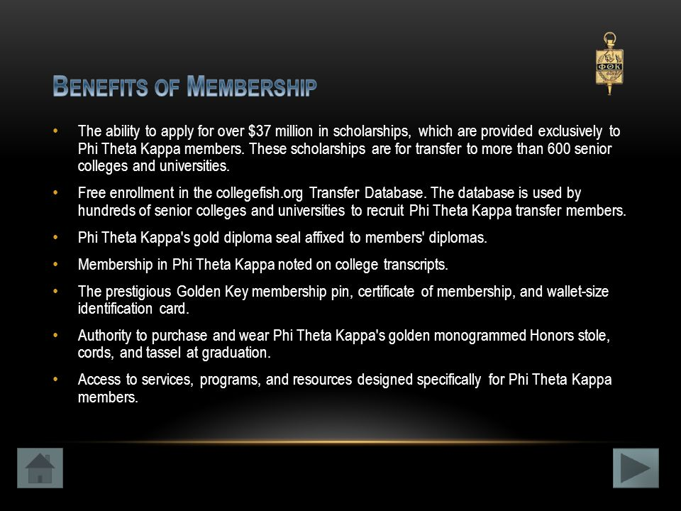 The ability to apply for over $37 million in scholarships, which are provided exclusively to Phi Theta Kappa members.