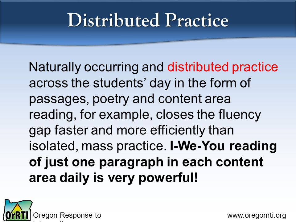 Oregon Response to Intervention www.oregonrti.org Distributed Practice Naturally occurring and distributed practice across the students' day in the fo