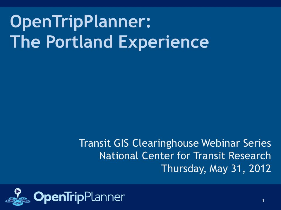OpenTripPlanner: The Portland Experience Transit GIS Clearinghouse Webinar Series National Center for Transit Research Thursday, May 31, 2012 1
