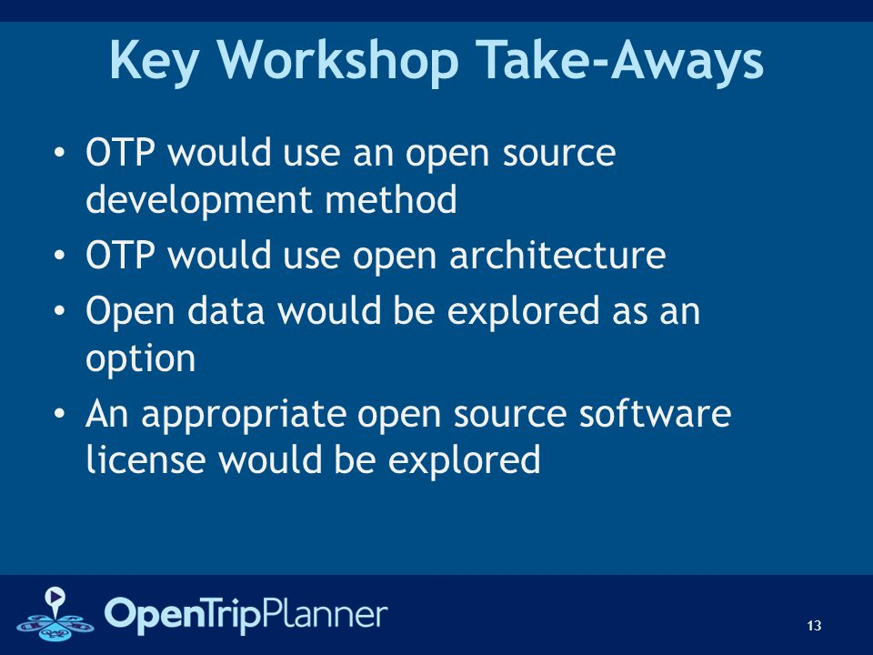 Key Workshop Take-Aways OTP would use an open source development method OTP would use open architecture Open data would be explored as an option An ap