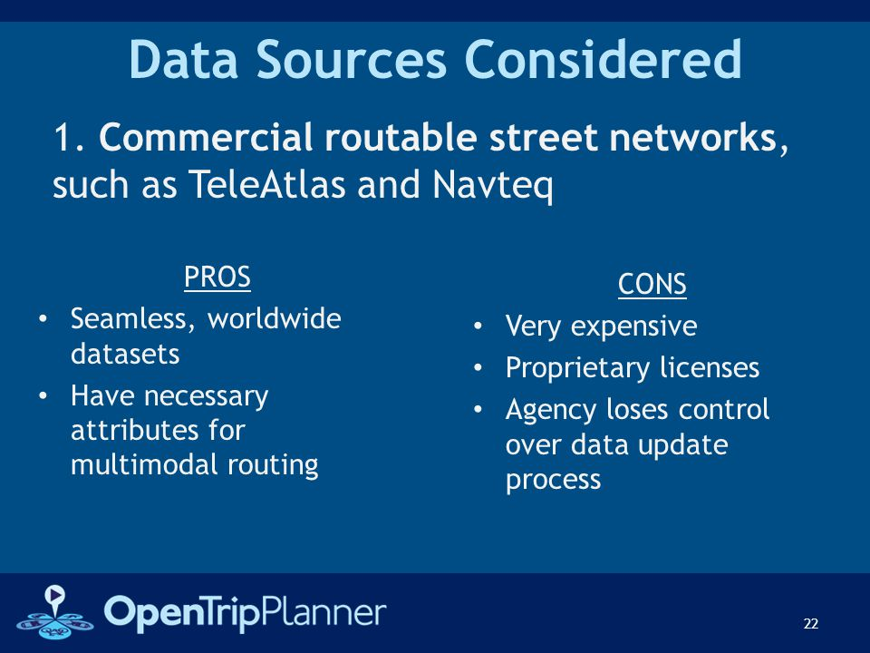 Data Sources Considered 1. Commercial routable street networks, such as TeleAtlas and Navteq 22 PROS Seamless, worldwide datasets Have necessary attri