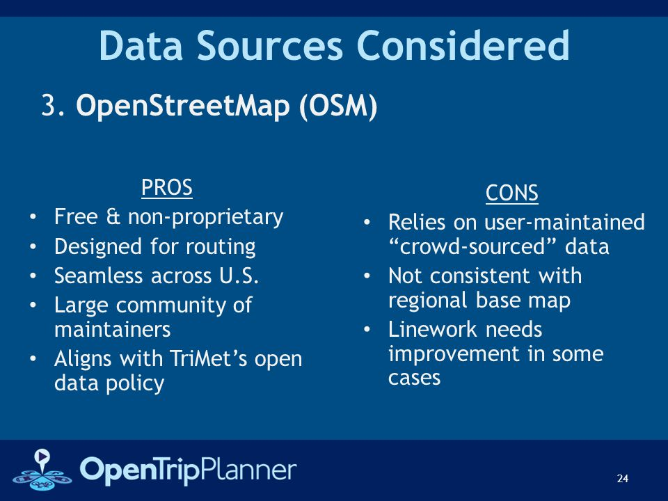 Data Sources Considered 3. OpenStreetMap (OSM) 24 PROS Free & non-proprietary Designed for routing Seamless across U.S. Large community of maintainers