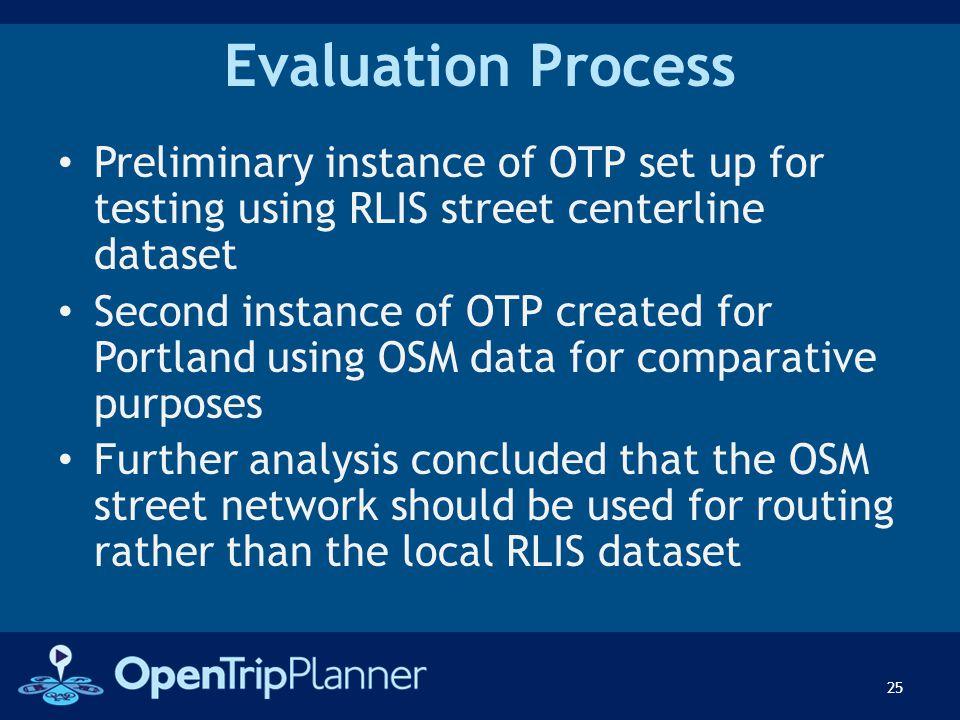 Evaluation Process Preliminary instance of OTP set up for testing using RLIS street centerline dataset Second instance of OTP created for Portland usi