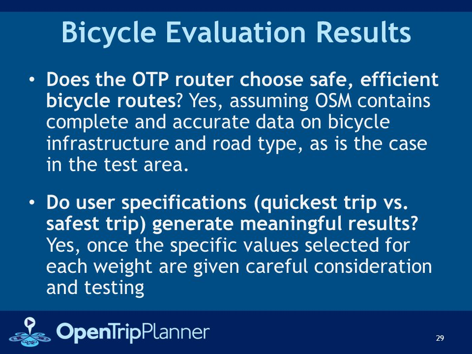 Bicycle Evaluation Results Does the OTP router choose safe, efficient bicycle routes? Yes, assuming OSM contains complete and accurate data on bicycle