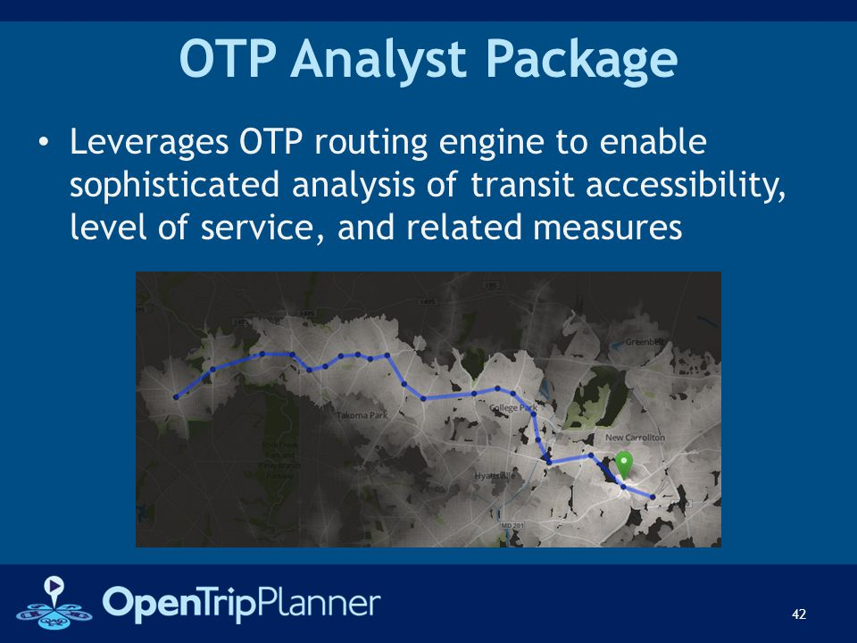 OTP Analyst Package Leverages OTP routing engine to enable sophisticated analysis of transit accessibility, level of service, and related measures 42