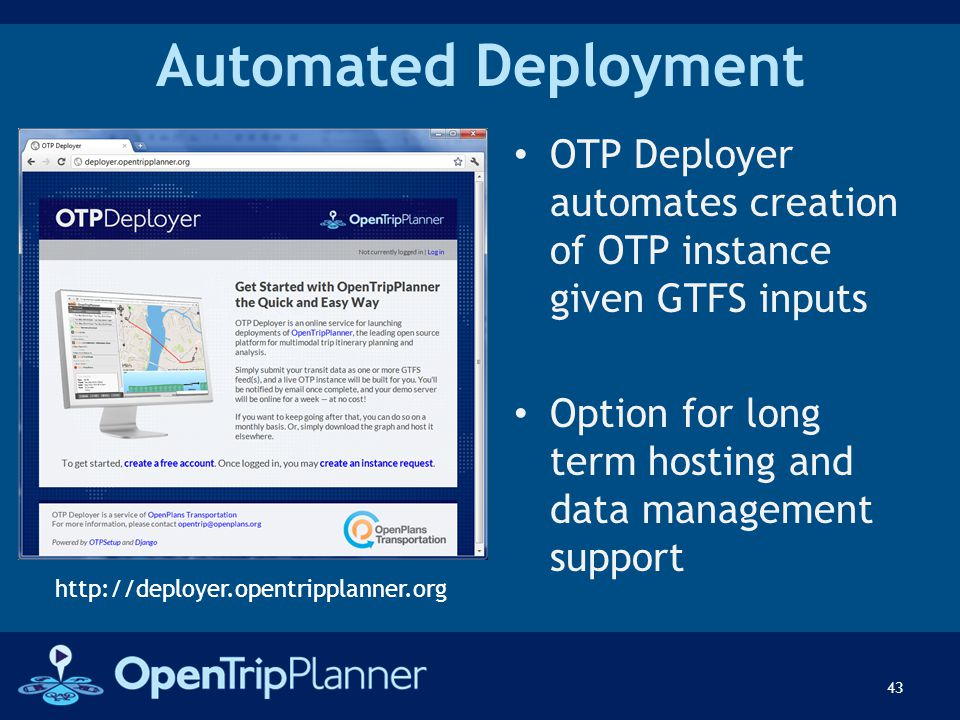 Automated Deployment OTP Deployer automates creation of OTP instance given GTFS inputs Option for long term hosting and data management support 43 htt
