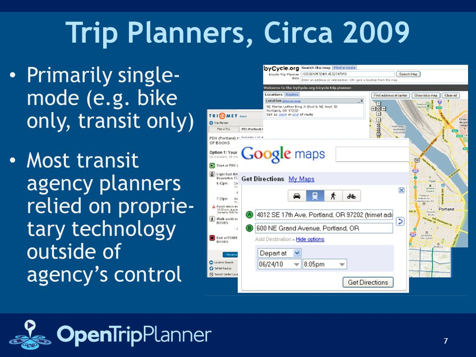 Trip Planners, Circa 2009 Primarily single- mode (e.g. bike only, transit only) Most transit agency planners relied on proprie- tary technology outsid