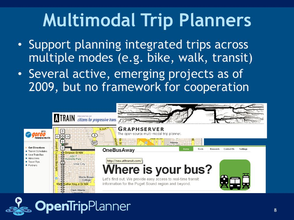 Multimodal Trip Planners Support planning integrated trips across multiple modes (e.g. bike, walk, transit) Several active, emerging projects as of 20