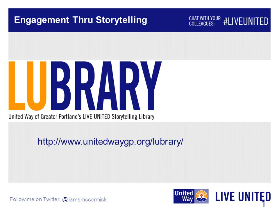 Follow me on Twitter: @ Engagement Thru Storytelling 12 http://www.unitedwaygp.org/lubrary/ iamsmccormick