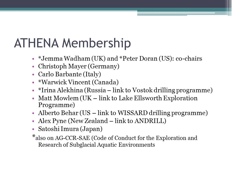 ATHENA Membership *Jemma Wadham (UK) and *Peter Doran (US): co-chairs Christoph Mayer (Germany) Carlo Barbante (Italy) *Warwick Vincent (Canada) *Irina Alekhina (Russia – link to Vostok drilling programme) Matt Mowlem (UK – link to Lake Ellsworth Exploration Programme) Alberto Behar (US – link to WISSARD drilling programme) Alex Pyne (New Zealand – link to ANDRILL) Satoshi Imura (Japan) * also on AG-CCR-SAE (Code of Conduct for the Exploration and Research of Subglacial Aquatic Environments