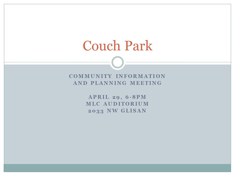 COMMUNITY INFORMATION AND PLANNING MEETING APRIL 29, 6-8PM MLC AUDITORIUM 2033 NW GLISAN Couch Park